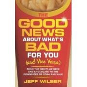 The Good News About What's Bad for You (and Vice Versa) by Jeff Wilser