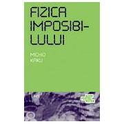 Fizica imposibilului. O explorare stiintifica a lumii fazerelor campurilor de forte teleportarii si calatoriilor in timp