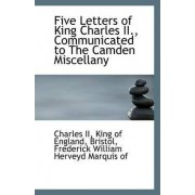 Five Letters of King Charles II, Communicated to the Camden Miscellany by King Of England Charles II