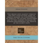Two Broad-Sides Against Tobacco the First Given by King James of Famous Memory, His Counterblast to Tobacco by Josuah Sylvester