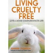 Living Cruelty Free - Live a More Compassionate Life by Jennifer Thomson