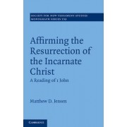 Affirming the Resurrection of the Incarnate Christ by Matthew D. Jensen