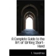 A Complete Guide to the Art of Writing Short-Hand by T Towndrow