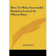 How to Write Successful Business Letters in Fifteen Days by John P Riebel