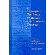 An Arab-Syrian Gentleman and Warrior in the Period of the Crusades by Philip Hitti