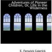 Adventures of Pioneer Children or Life in the Wilderness by E Fenwick Colerick