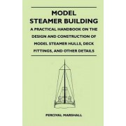Model Steamer Building - A Practical Handbook on the Design and Construction of Model Steamer Hulls, Deck Fittings, And Other Details by Percival Marshall