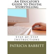 An Educator's Guide to Digital Storytelling by MS Patricia Babbitt