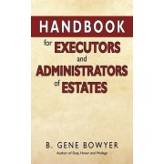 Handbook for Administrators and Executors of Estates by B Gene Bowyer
