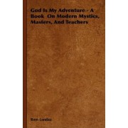 God Is My Adventure - A Book On Modern Mystics, Masters, And Teachers by ROM Landau