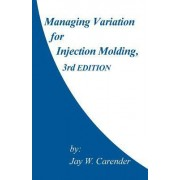 Managing Variation for Injection Molding, 3rd Edition by Jay W Carender