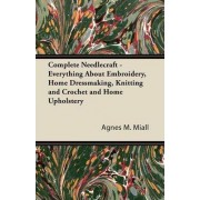 Complete Needlecraft - Everything About Embroidery, Home Dressmaking, Knitting and Crochet and Home Upholstery by Agnes M. Miall