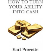 How to Turn Your Ability Into Cash by Earl Prevette