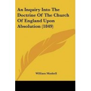 An Inquiry Into the Doctrine of the Church of England Upon Absolution (1849) by William Maskell