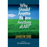 Why Should Anyone Believe Anything at All? by James W. Sire