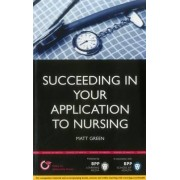 Succeeding in Your Application to Nursing: How to Prepare the Perfect UCAS Personal Statement (Includes 25 Nursing Personal Statement Examples) by Matt Green