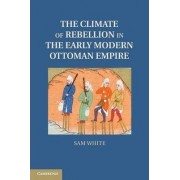 The Climate of Rebellion in the Early Modern Ottoman Empire by Professor Sam White