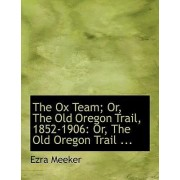 The Ox Team; Or, the Old Oregon Trail, 1852-1906 by Ezra Meeker