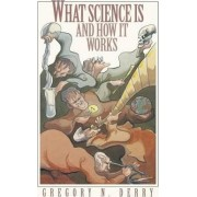 What Science Is and How It Works by Gregory N. Derry