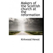Makers of the Scottish Church at the Reformation by Kirkwood Hewat