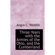 Three Years with the Armies of the Ohio, and the Cumberland by Angus L Waddle