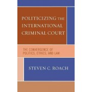 The International Criminal Court, Ethics, and Global Justice by Steven C. Roach