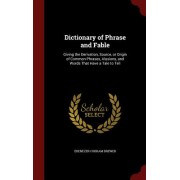 Dictionary of Phrase and Fable: Giving the Derivation, Source, or Origin of Common Phrases, Alusions, and Words That Have a Tale to Tell