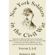 New York Soldiers in the Civil War, a Roster of Military Officers and Soldiers Who Served in New York Regiments in the Civil War as Listed in the Annual Reports of the Adjutant General of the State of New York, Volume 2 L-Z by Richard A Wilt