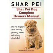 Shar Pei. Shar Pei Dog Complete Owners Manual. Shar Pei Dog Care, Costs, Feeding, Grooming, Health and Training All Included. by George Hoppendale