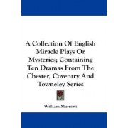 A Collection Of English Miracle Plays Or Mysteries; Containing Ten Dramas From The Chester, Coventry And Towneley Series by William Marriott