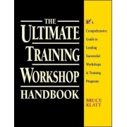 The Ultimate Training Workshop Handbook: A Comprehensive Guide to Leading Successful Workshops and Training Programs by Bruce Klatt
