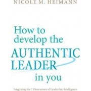 How to Develop the Authentic Leader in You by Nicole M. Heimann