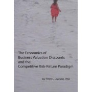 The Economics of Business Valuation Discounts and the Competitive Risk-Return Paradigm by Peter C Dawson