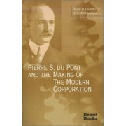 Pierre S. Du Pont and the Making of the Modern Corporation by Alfred DuPont Chandler