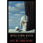 Give Me Your Heart by Professor of Humanities Joyce Carol Oates