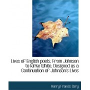 Lives of English Poets, from Johnson to Kirke White, Designed as a Continuation of Johnson's Lives by Henry Francis Cary