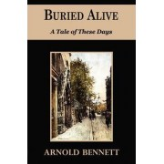 Buried Alive - A Tale of These Days by Arnold Bennett
