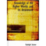 Knowledge of the Higher Worlds and Its Attainment by Rudolph Steiner