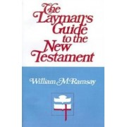 The Layman's Guide to the New Testament by Sir William Mitchell Ramsay