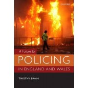 A Future for Policing in England and Wales by Timothy Brain