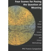 Four Scenes for Posing the Question of Meaning and Other Essays in Critical Philosophy and Critical Methodology by Phil Francis Carspecken