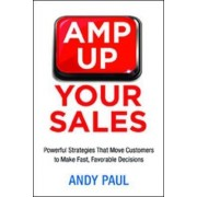 Amp Up Your Sales: Powerful Strategies That Move Customers to Make Fast, Favorable Decisions by Andy Paul