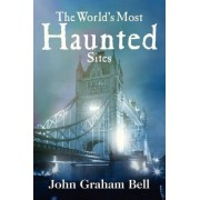 The World's Most Haunted Sites by John Graham Bell