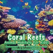 Coral Reefs - Animal Habitats for Kids! Environment Where Wildlife Lives - Children's Environment Books by Baby Iq Builder Books