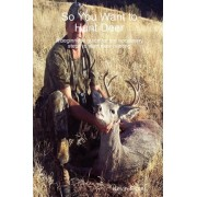 So You Want to Hunt Deer A Beginner's Guide for the Necessary Steps to Start Deer Hunting by Kevin Ginter