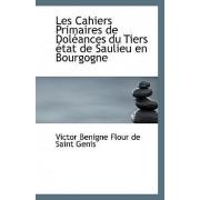 Les Cahiers Primaires de Doleances Du Tiers Etat de Saulieu En Bourgogne by Victor Benigne Flour De Saint Genis
