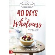 40 Days to Wholeness: Body, Soul, and Spirit by Beni Johnson