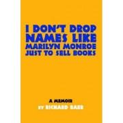 I Don't Drop Names Like Marilyn Monroe Just to Sell Books by Richard Baer