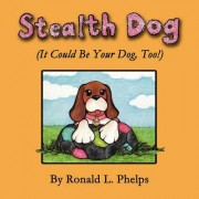 Stealth Dog (It Could Be Your Dog, Too!) by Ronald L Phelps