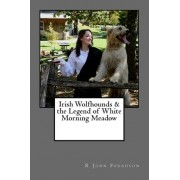 Irish Wolfhounds & the Legend of White Morning Meadow by R John Ferguson